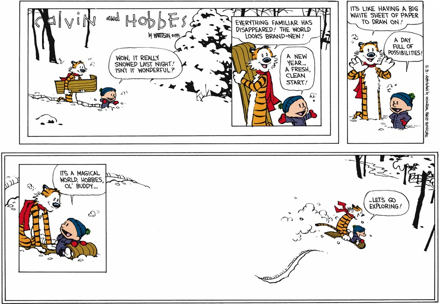 Calvin: Wow, it really snowed last night! Isn't it wonderful?  Hobbes: Everything familiar has disappeared! The world looks brand-new!  Calvin: A new year... a fresh, clean start!  Hobbes: I's like having a big white sheet of paper to draw on!  Calvin: A day full of possibilities!  It's a magical world, Hobbes, ol' buddy... Let's go exploring!