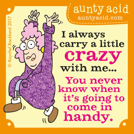 I always carry a little crazy with me... You never know when it's going to come in handy.