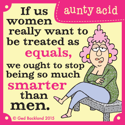 If us women really want to be treated as equals, we ought to stop being so much smarter than men.
