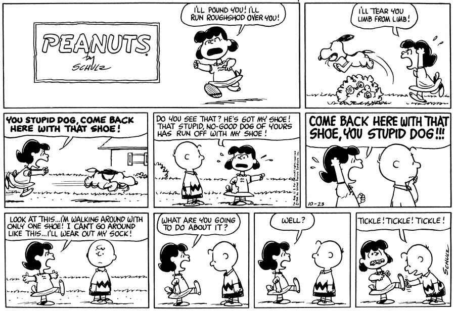 "Lucy runs, shouting, ""I'll pound you!  I'll run roughshod over you!""<BR><BR> Snoopy jumps over a bush holding Lucy's shoe.  Lucy shouts, ""I'll tear you limb from limb!""<BR><BR> Lucy runs after Snoopy and shouts, ""You stupid dog come back here with that shoe!""<BR><BR> Lucy says to Charlie Brown, ""Do you see that?  He's got my shoe!  That stupid no-good dog of yours has run off with my shoe!""<BR><BR> Lucy shouts, ""Come back here with that shoe, you stupid dog!!!""<BR><BR> Lucy stands holding her foot in the air and says, ""Look at this . . . I'm walking around with only one shoe!  I can't go around like this . . . I'll wear out my sock!""<BR><BR> Lucy shouts, ""What are you going to do about it?""<BR><BR> Lucy stands with her foot out and says, ""Well?""<BR><BR> Charlie Brown leans over and says, ""Tickle!  Tickle!  Tickle!""<BR><BR>"