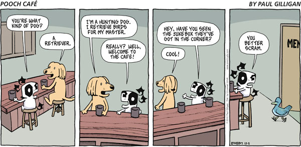 Poncho:  You're what kind of dog? Dog:  A retriever.  I'm a hunting dog.  I retrieve birds for my master. Poncho:  Really?  Well, welcome to the café!  Hey, have you seen the jukebox they've got in the corner? Dog:  Cool! Poncho:  You better scram.