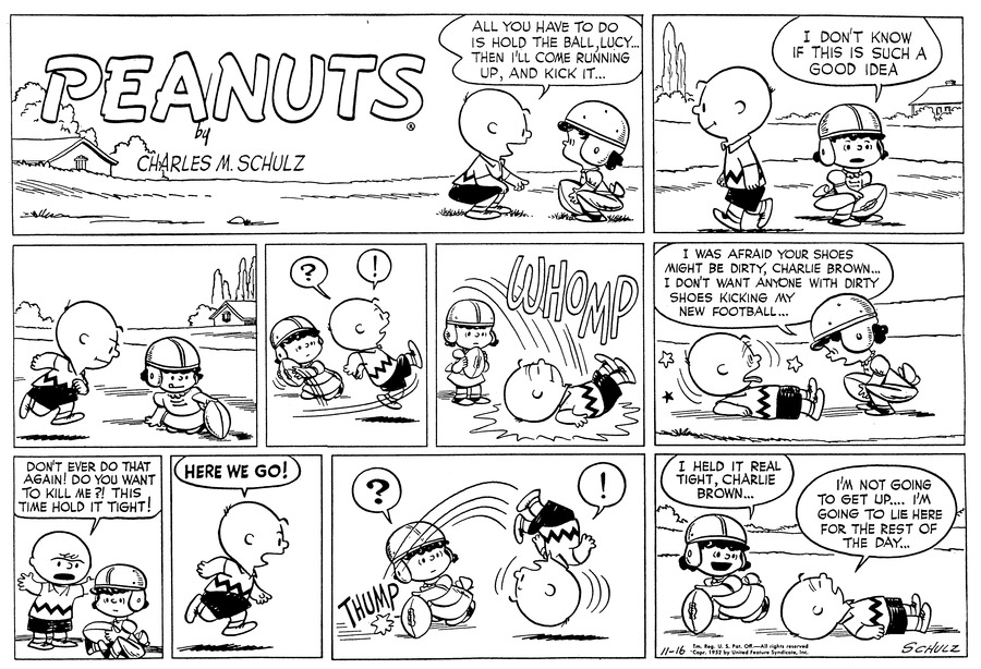 """All you have to do, Lucy, is hold the ball...Then I'll come running up and kick it..."" Charlie Brown explains to Lucy, who crouches on the ground in front of him, clutching a football.<BR><BR> ""I don't know if this is such a good idea."" Lucy says thoughtfully as Charlie Brown walks away.<BR><BR> Lucy holds the ball out. CHarlie Brown runs towards it.<BR><BR> ""? !"" Lucy whips the ball away as Charlie Brown rushes up to kick it. He slips up into the air.<BR><BR> WHOMP! He lands on his back with a thud.<BR><BR> She bends over him and explains, ""I was afraid your shoes might be dirty, Charlie Brown...I don't want anyone with dirtry shoes kicking my football..."" Charlie Brown sees stars as he lifts his head.<BR><BR> He stands up and waves his arm: ""Don't ever do that again! Do you want to kill me?! This time hold it tight!"" Lucy sits on the ground, still clasping the football.<BR><BR> ""HERE WE GO!"" Charlie Brown calls, running up towards the ball.<BR><BR> THUMP ""?"" Lucy is startled -- the football is still in place. ""!"" Charlie Brown has tripped over the ball and tumbles into the air.<BR><BR> ""I held it real tight, Charlie Brown..."" Lucy offers. Charlie Brown lies on his back and says, ""I'm not going to get up...I'm going to lie here for the rest of the day...""<BR><BR>"