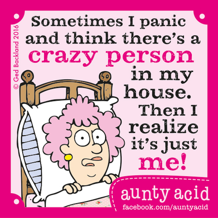Sometimes I panic and think there's a crazy person in my house. Then I realize it's just me!