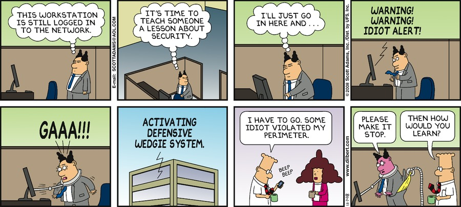 The boss: This workstation is still logged in to the network. It's time to teach someone a lesson about security. I'll just go in here and... Computer: WARNING! WARNING! IDIOT ALERT! The boss: GAAA! Computer: ACTIVATING DEFENSIVE WEDGIE SYSTEM.Dilbert: I have to go. Some idiot violated my perimeter. The boss: Please make it stop. Dilbert: Then how would you learn?