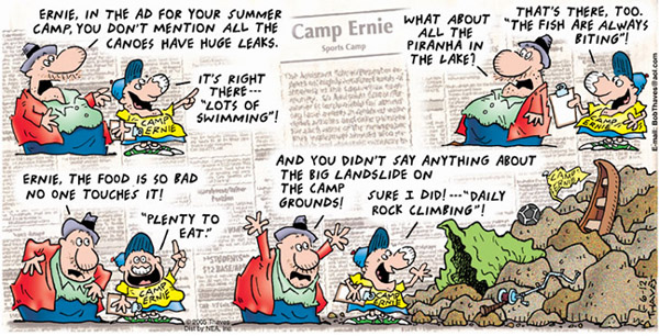 "Camp Ernie Sports Camp ""Ernie, in the ad for your summer camp, you don't mention all the canoes have huge leaks."" ""It's right there---""Lots of swimming""!"" ""What about all the pirahna in the lake?"" ""That's there, too. ""The first are always biting""!"" ""Ernie, the food is so bad no one touches it!"" """"Plenty to eat."""" ""And you didn't say anything about the big landslide on the camp grounds!"" ""Sure I did!---""daily rock climbing""!"""