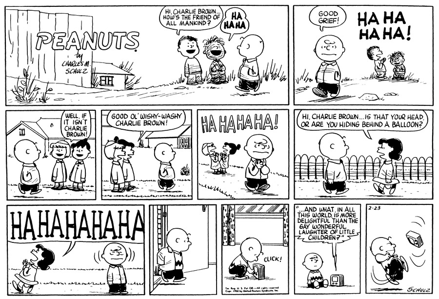 """Hi, Charlie Brown..how's the friend of all mankind?"" Shermy asks as Charlie Brown passes by. ""HA HA HA"" Pig-Pen laughs at his witticism.(BR) (BR) ""Good grief!"" Charlie Brown exclaims. In the background they laugh:""HA HA HA HA..""(BR) (BR) ""Well, if it isn't Charlie Brown!"" Patty exclaims as she and Violet watch Charlie Bornw walk past.(BR) (BR) ""Good ol' wishy-washy Charlie Brown!"" Violet adds. They stand in profile.(BR) (BR) HA HA HA HA! They laugh. Charlie Brown frowns and clasps his hands together as he walks along.(BR) (BR) ""Hi, Charlie Brown..Is that your head or are you hiding behind a balloon?"" Lucy  greets him as they pass each other in front of the fence.(BR) (BR) ""HA HA HA HA HA"" Lucy laughs uproariously at her own joke as she walks off. Charlie Brown closes his eyes.(BR) (BR) He is inside, and shuts the door behind him.(BR) (BR) Click! Charlie Brown crouches down to the floor and turns on the radio.(BR) (BR) He sits on the floor. He hears from the speaker: ""...And what, in all this world, is more delightful than the gay wonderful laughter of little children?"" (BR) (BR) Charlie Brown gives the radio a good kick.(BR) (BR)"