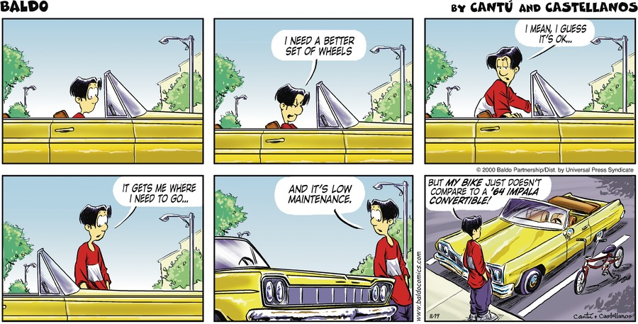 Baldo: I need a better set of wheels. I mean, I guess it's ok. It gets me where I need to go...and it's low maintenance. But my bike just doesn't compare to a '64 Impala Convertable!