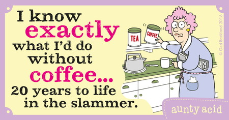 I know exactly what i'd do without coffee... 20 years to life in the slammer.