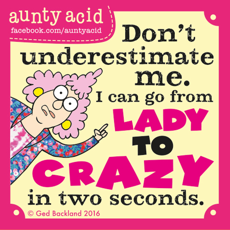 Don't underestimate me. I can go from lady to crazy in two seconds.