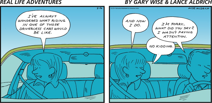 Woman: I've always wondered what riding in one of those driverless cars would be like. Woman: And now I do. Man: I'm sorry...what did you say? I wasn't paying attention. Woman: No kidding.