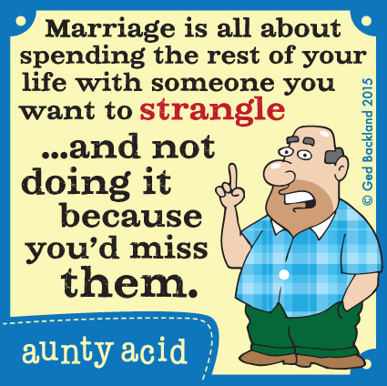 Marriage is all about spending the rest of your life with someone you want to strangle...and not doing it because you'd miss them.