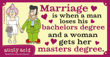Marriage is when a man loses his bachelors degree and a woman gets her masters degree.