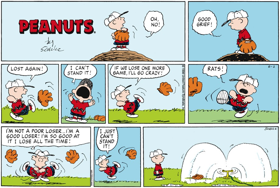 "Charlie is on the pitcher's mound.  Charlie says, ""Oh, no!""<BR><BR> Charlie says, ""Good grief!""<BR><BR> Charlie Brown kicks his baseball mitt.  Charlie says, ""Lost again!""<BR><BR> Charlie raises his hands and says, ""I can't stand it!""<BR><BR> Charlie kicks his baseball mitt and says, ""If we lose one more game, I'll go crazy!""<BR><BR> Charlie says, ""Rats!""<BR><BR> Charlie says, ""I'm not a poor loser.. I'm a good loser!  I'm so good at it I lose all the time!""<BR><BR> Charlie kicks his baseball mitt and says, ""I just can't stand it.<BR><BR> Charlie looks at his mitt which has landed beneath a sprinkler.<BR><BR>"
