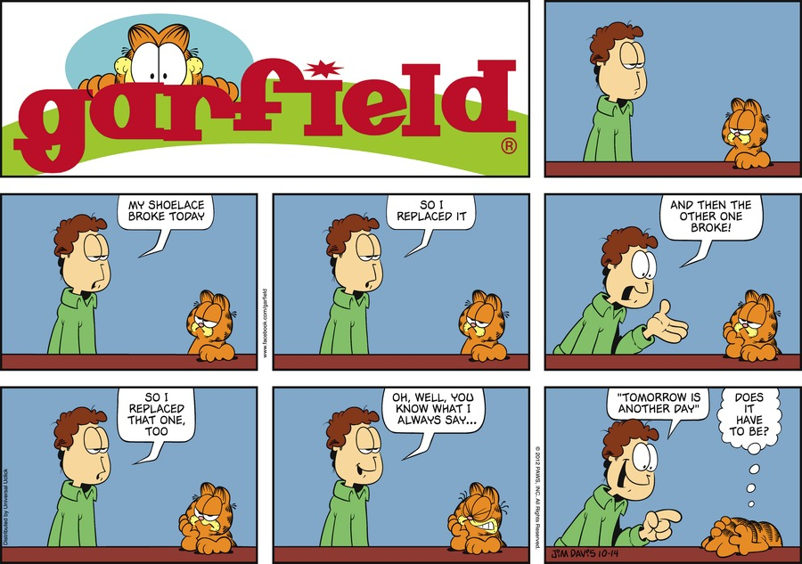 """Jon:  My shoelace broke today.  So I replaced it.  And then the other one broke!  So I replaced that one, too.  Oh, well, you know what I always say...  """"Tomorrow is another day"""". Garfield:  Does it have to be?"""