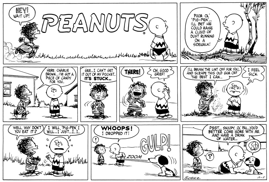 "Pig-Pen: HEY! Wait up! Charlie Brown: Poor Ol' 'Pig-Pen'...I'll bet he could raise a cloud of dust running on a sidewalk! Pig-Pen: Here, Charlie Brown..I've got a piece of candy for you.. Pig-Pen: Gee..I can't get it out of my pocket..IT'S STUCK... Pig-Pen: THERE! Charlie Brown: Oh, good grief! Pig-Pen: I'll brush the lint off for you, and scrape this old gum off as best I can.. Charlie Brown: ""I feel sick. Pig-Pen: Well, why don't you eat it? Charlie Brown: I will, 'Pig-Pen', I will...It's just...I..I... Charlie Brown: WHOOPS! I dropped it !Pig-Pen: ""!"" Snoopy: GULP! Pig-Pen: ""?""   Charlie Brown: Psst...Snoopy, Ol' pal...You'd better come home with me, and have a drink of water.. Snoopy: scrawl over his head"