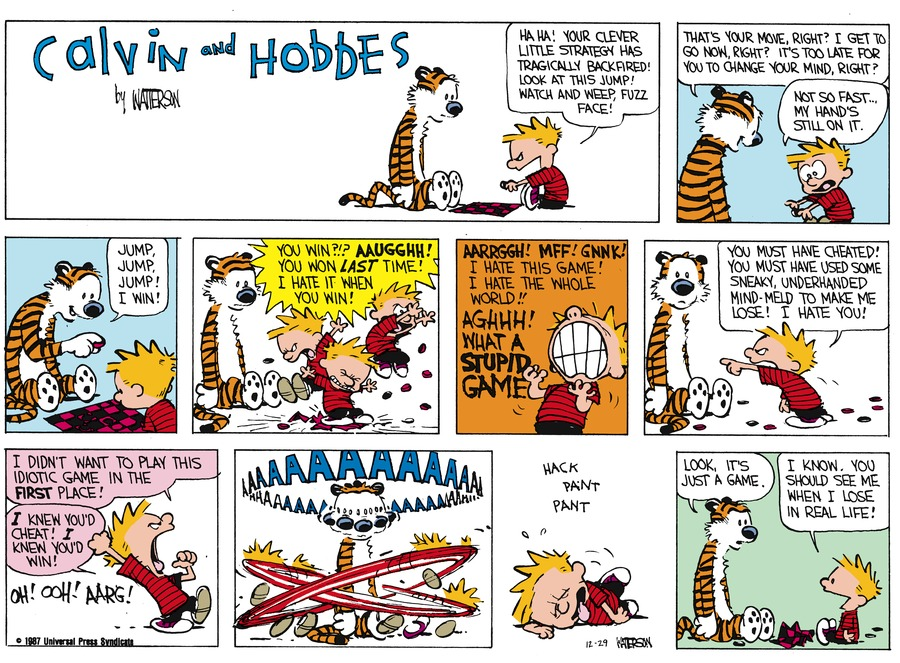 Calvin: Ha ha! Your clever little strategy has tragically backfired! Look at this jump! Watch and weep, fuzz face! Hobbes: That's your move, right? I get to go now, right? It's too late for you to change yor mind, right? Calvin: Not so fast...my hnad's still on it. Hobbes: Jump, jump, jump! I win! Calvin: You win?!? Aaugghh! You won last time! I hate it when you win! Calvin: Aarrggh! Mff! Gnnk! I hate this game! I hate the whole world!! Aghhh! What a supid game. Calvin: You must have cheated! You must have used some sneaky, underhanded mind-meld to make me lose! I hate you! Calvin: I didn't want to play this idiotic game in the first place! I knew you'd cheat! I knew you'd win! Oh! Ooh! Aarg! Calvin:Aaaaaaaaaaaaaa Hobbes: Look, it's just a game. Calvin: I know. You should see me when I lose in real life!