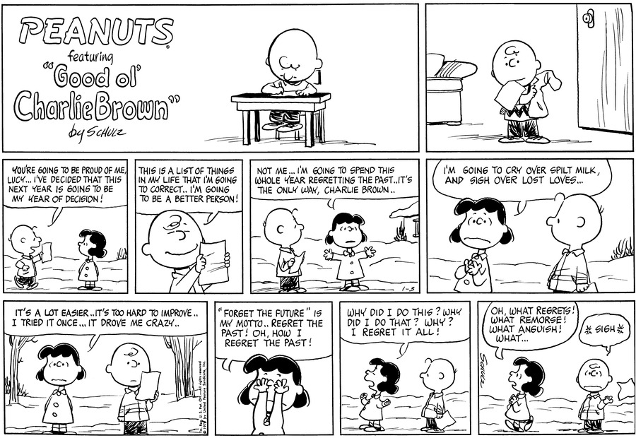 "Charlie Brown stands inside, pulling on his coat.<BR><BR> Outside, he walks towards Lucy, waving a piece of paper. He announces: ""You're going to be proud of me, Lucy...I've decided that this next year is going to be my year of decision!""<BR><BR> He holds up the list in front of him and explains, ""This is a list of things in my life that I'm going to correct..I'm going to be a better person!""<BR><BR> Lucy opens her arms wide and says, ""Not me...I'm going to spend this whole year regretting the past..It's the only way, Charlie Brown..""<BR><BR> ""I'm going to cry over spilt milk, and sigh over lost loves.."" Charlie Brown stares at her.<BR><BR> Lucy continues, ""It's a lot easier..It's too hard to improve..I tried it once...It drove me crazy.."" Charlie Brown gazes at his list.<BR><BR> ""'Forget the future' is my motto...regret the past. Oh, how I regret the past!"" Lucy covers her eyes with her hands.<BR><BR> ""Why did I do this? Why did I do that? Why? I regret it all!"" Lucy stands looking off to one side, Charlie Brown stands behind her.<BR><BR> ""Oh, what regret! What remorse! What anguish! What..."" Lucy walks away, clasping her hands. Charlie Brown sighs and tosses the list over his shoulder.<BR><BR>"