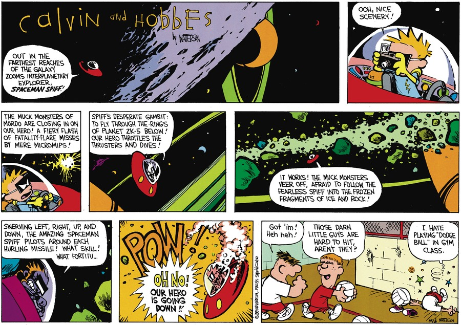 """Calvin as Spaceman Spiff: Out in the farthest reaches of the galaxy zooms interplanetary explorer, Spaceman Spiff! Ooh, nice scenery! The muck monsters of Mordo are closing in on our hero! A fiery flash of fatality-flare misses by mere micromips! Spiff's desperate gamit: To fly through the rings of planet ZK-5 below! Our hero throttles the thrusters and dives! It works! The muck monsters veer off, afraid to follow the fearless Spiff into the frozen fragments of ice and rock! Swerving left, right, up, and down, the amazing Spaceman Spiff pilots around each hurling missle! What skill! What fortitu....  Oh no! Our hero is going down!  Moe: Got 'im! Heh heh! Boy: Those darn little guys are hard to hit, aren't they? Calvin: I hate playing """"dodge ball"""" in gym class."""