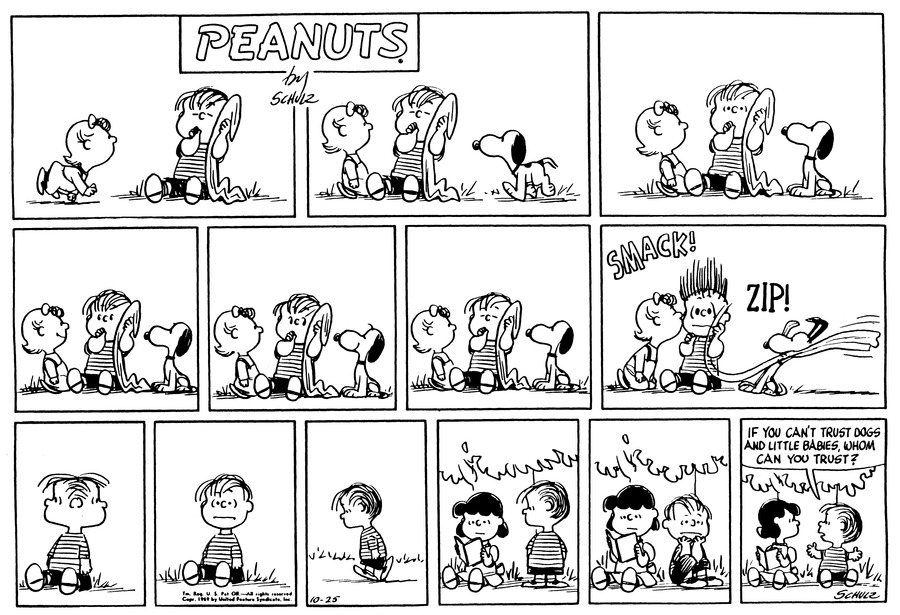 "Sally crawls up to Linus, who is sitting on the ground, sucking his thumb and holding his blanket.(BR BR) Sally sits next to him and stares at Linus, as Snoopy approaches from Linus's other side.(BR BR) Sally and Snoopy stare at Linus, who opens his eyes.(BR BR) Sally smiles at Linus as he looks at her.(BR BR) Linus looks to Snoopy, who smiles at him.(BR BR) Linus closes his eyes.(BR BR) SMACK! Sally leans over and kisses Linus, whose eyes boggle. Snoopy snatches Linus's blanket.(BR BR) Linus looks around him; he is alone.(BR BR) He sits there.(BR BR) He walks. (BR BR) Linus stands next to Lucy, who sits under a tree, reading a book. (BR BR) He sits beside her, with his chin in his hands. (BR BR) Linus opens his arms. He asks Lucy, ""If you can't trust dogs and little babies, whom can you trust?""(BR BR)"