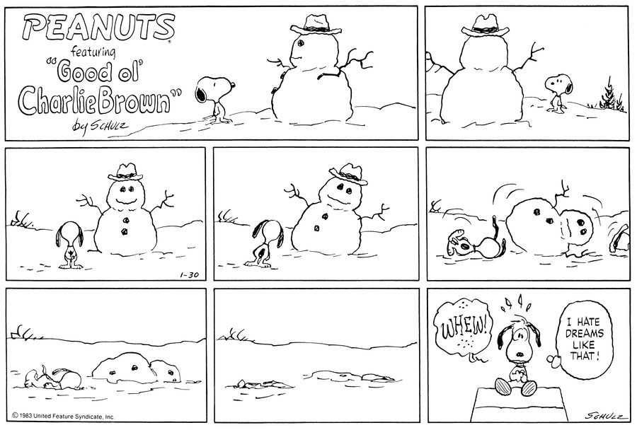 "Snoopy stands looking at a snowman.  He continues to look at the snowman.<BR><BR> He continues to look at the snowman.<BR><BR> The snowman starts to lean and so does he.<BR><BR> The snowman falls over knocking of its own hat; Snoopy falls over to.<BR><BR> The snowman and Snoopy start to sink in the snow.<BR><BR> They sink further into the snow.<BR><BR> Snoopy sits atop his doghouse shuddering.  He thinks,""WHEW! I hate dreams like that!""<BR><BR>"