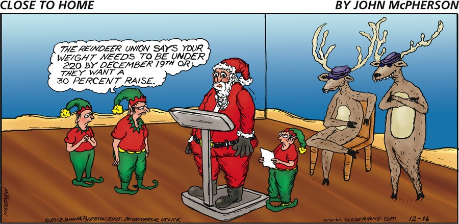 Elf: The reindeer union says your weight needs to be under 220 by December 19th or they want a 30 percent raise.