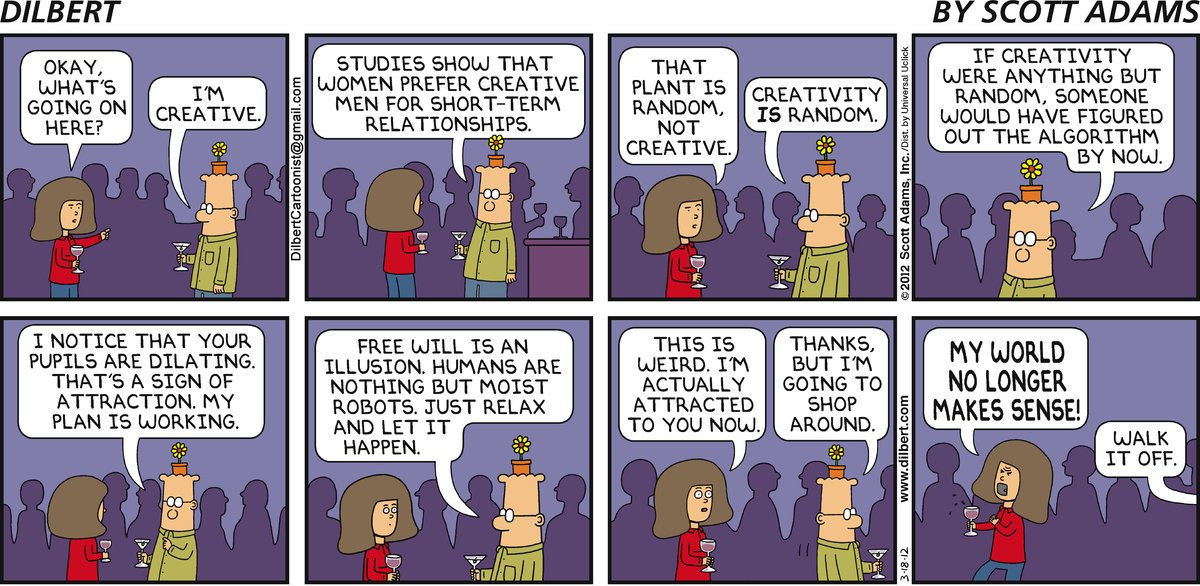 Woman: Okay, what's going on here? Dilbert: I'm creative. Studies show that women prefer creative men for short-term relationships. Woman: That plant is random, not creative. Dilbert: Creativity is random. If creativity were anything but random, someone would have figured out the algorithm by now. I notice that your pupils are dilating. That's a sign of attraction. My plan is working. Free will is an illusion. Humans are nothing but moist robots. Just relax and let it happen. Woman: This is weird. I'm actually attracted to you now. Dilbert: Thanks, but I'm going to shop around. Woman: My world no longer makes sense! Dilbert: Walk it off.