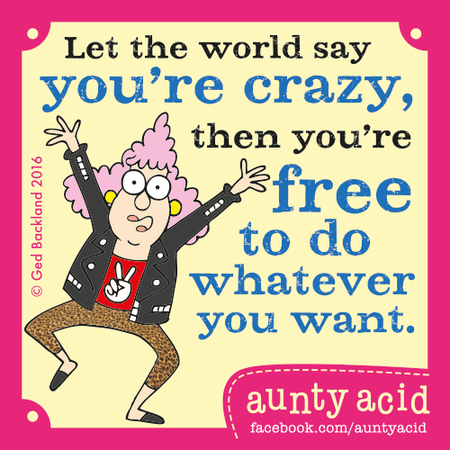 Let the world say you're crazy, then you're free to do whatever you want.