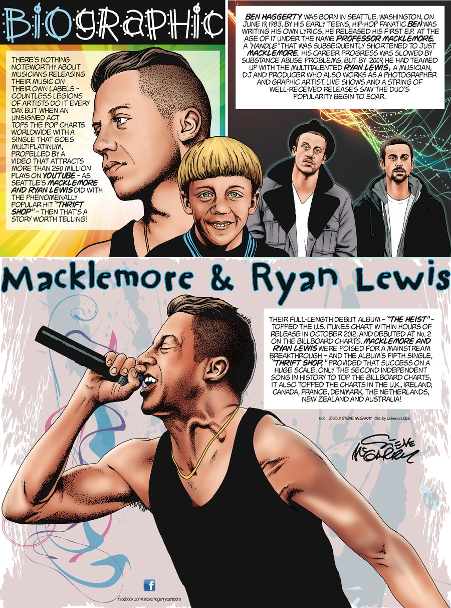 """Biographic Steve McGarry  Macklemore & Ryan Lewis  There's nothing noteworthy about musicians releasing their music on their own labels - countless legions of artists do it every day.  But when an unsigned act tops the pop charts worldwide with a single that goes multiplatium, propelled by a video that attracts more than 250 million plays on Youtube - as Seattle's Macklemore and Ryan Lewis did with the phenomenally popular hit """"Thrift Shop"""" - then thats a story worth telling!  Ben Haggerty was born in Seattle, Washington, on June 19, 1983.  By his early teens, hip-hop fanatic Ben was writing his own lyrics.  He released his first E.P. at the age of 17 under the name Professor Macklemore, a """"handle"""" that was subsequently shortened to just Macklemore.  His career progress was slowed by substance abuse problems, but by 2009, he had teamed up with the multitalented Ryan Lewis, a musician, DJ and producer who also works as a photographer and graphic artis.  Live shows and a string of well-received releases saw the duo's popularity begin to soar.  Their full-length debut album - """"The Heist"""" - topped the U.S. iTunes chart within hours of release in October 2012, and debuted at No.2 on the billboard charts.  Macklemore and Ryan Lewis were poised for a mainstream breakthrough - and the album's fifth single, """"Thrift Shop,"""" provided that success on a huge scale.  Only the second independent song in history to top the billboard charts, it also topped the charts in the U.K., Ireland, Canada, France, Denmark, the Netherlands, New Zealand and Australia!"""