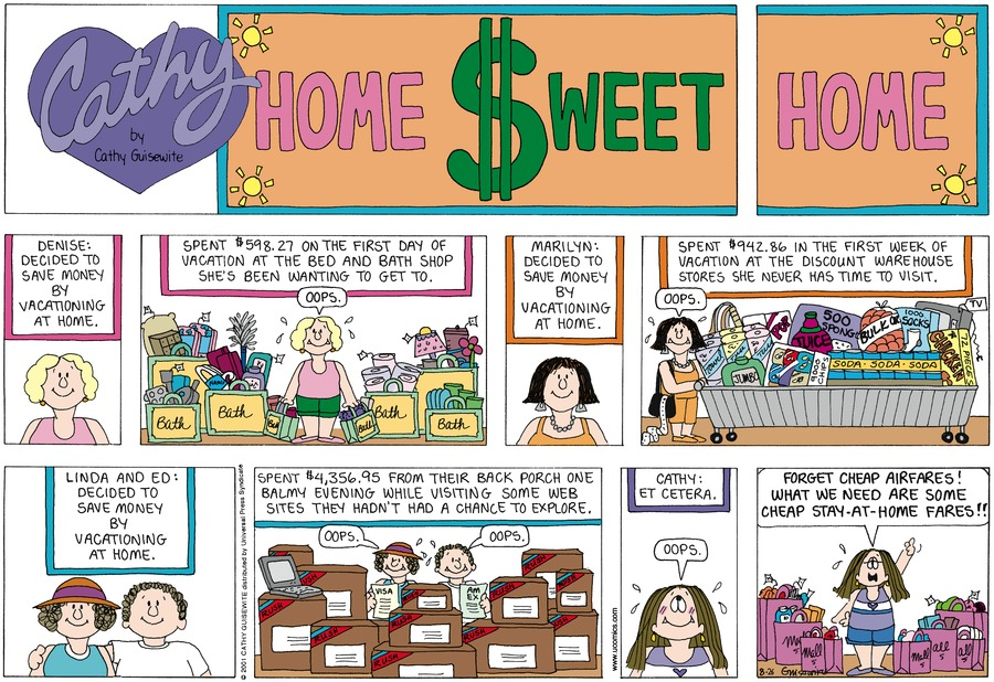 Caption: Denise: Decided to save money by vacationing at home. Spent $598.27 on the first day of vacation at the bed and bath shop she's been wanting to get to. Marilyn: Decided to save money by vacationing at home. Spent $942.86 in the first week of vacation at the discount warehouse stores she never has time to visit. Linda and Ed: Decided to save money by vacationing at home. Spent $4,356. 95 from their back porch one balmy evening while visiting some web sites they hadn't had a chance to explore. Cathy: Et cetera.