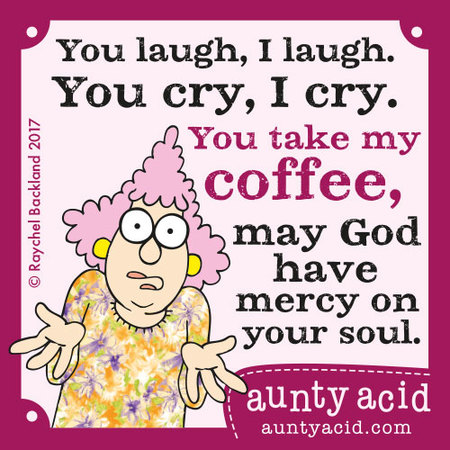 You laugh, I laugh. You cry, I cry. You take my coffee, may god have mercy on your soul.