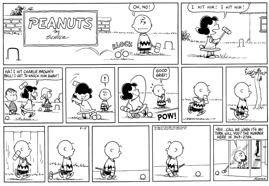 """Charlie Brown is standing in the yard holding a croquet mallet, as his ball is hit my another he says, "" OH NO!"" (BR) (BR) Lucy is standing holding her mallet up saying, "" I hit him! I hit Him!"" (BR) (BR) Lucy is running past Linus and Patty with her mallet up in the air saying, ""HA! I hit Charlie Brown's ball! I get to knock him away!"" (BR) (BR) Lucy puts he foot on her ball and gets ready to swing as Charlie Brown watches with exclamation.  (BR) (BR) Lucy takes a big swing and POW! The ball goes flying, as Charlie Brown watches and says ""Good Grief""!"" (BR) (BR) Charlie Brown goes running with mallet in hand in search of his ball. (BR) (BR) Charlie Brown is now walking past a tree. (BR) (BR) Charlie Brown puts his mallet over his shoulder as he strolls past a fence. (BR) (BR) Charlie Brown is now dragging his mallet along as he continues to walk. (BR) (BR) Charlie Brown finds his ball and walks towards it. (BR) (BR) Charlie Brown turns and looks back with his hand on his chin. (BR) (BR) Charlie Brown is standing in a phone booth with his ball just outside as he talks on the phone, ""Yes… Call me when it's my turn, Will you? The number here is 343-2794…""
