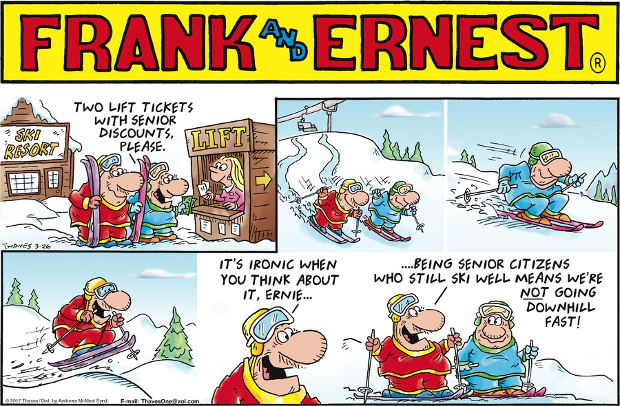 Frank:  Two life tickets with senior discounts, please.  It's ironic when you think about it, Ernie....being senior citizens who still ski well means we're not going downhill fast!