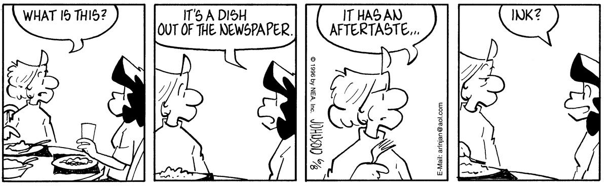 "As they eat dinner, Arlo points to his meal and asks, ""What is this?""   Janis answers, ""It's a dish out of the newspaper.""   Arlo tries a bite and comments, ""It has an aftertaste..""   Janis replies, ""Ink?"""