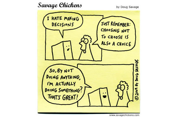 Tofu: I hate making decisions. Chicken: Just remember: Choosing not to choose is also a choice. Tofu: So, by not doing anything, I'm actually doing something that's great!