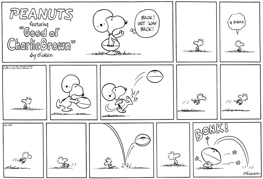 "Snoopy holds a football and wears a helmit. He stands on the ground and thinks, ""Get back! Get 'way back!""<BR><BR> Woodstock stands, looking off to one side.<BR><BR> Sighing, Woodstock walks.<BR><BR> He stands and looks off to the side.<BR><BR> Snoopy holds the ball in front of him and runs.<BR><BR> He kicks the ball.<BR><BR> Woodstock flies.<BR><BR> He flies, looking over his shoulder.<BR><BR> He flies.<BR><BR> He stands still, and looks to one side. [PANEL 11]: The football bounces right behind him. [PANEL 12]: Woodstock smiles. [PANEL 12]: BONK! The football, on the rebound, crashes down on Woodstock.<BR><BR>"