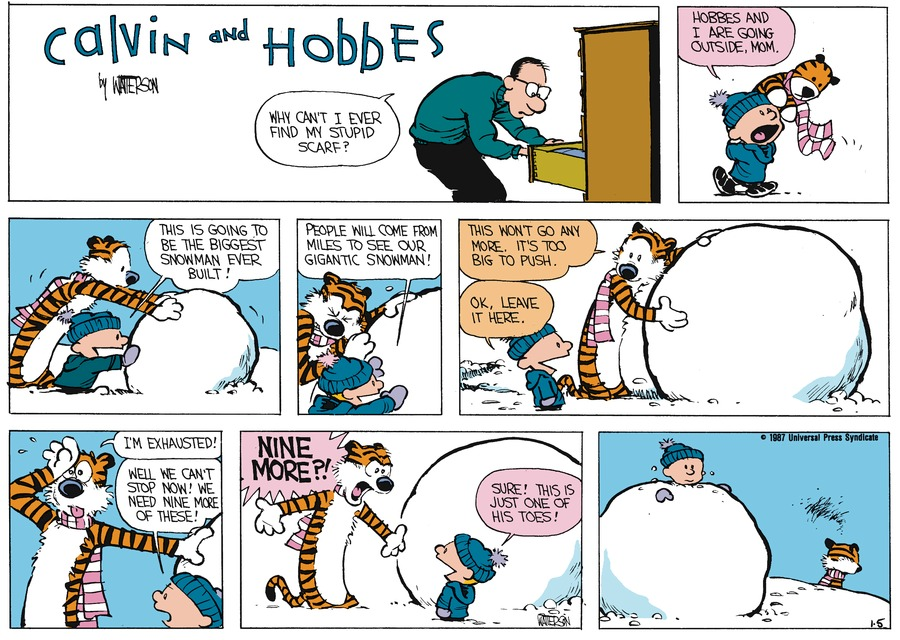 Dad: Why can't I ever find my stupid scarf? Calvin: Hobbes and I are going outside, Mom. Calvin: This is going to be the biggest snowman ever built! Calvin: People will come from miles to see our gigantic snowman! Hobbes: This won't go any more. It's too big to push. Calvin: Ok, leave it here. Hobbes: I'm exhausted! Calvin: Well we can't stop now! We need nine more of these! Hobbes: Nine more?! Calvin: Sure! This is just one of his toes!