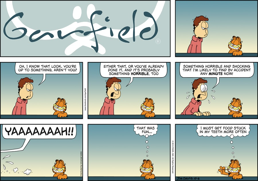 Jon:  Oh, I know that look. You're up to something, aren't you?  Either that, or you've already done it. And it's probably something HORRIBLE, too.  Something horrible and shocking that I'm likely to find by accident any minute now!  Yaaaaaaah!! Garfield:  That was fun...  I must get food stuck in my teeth more often.