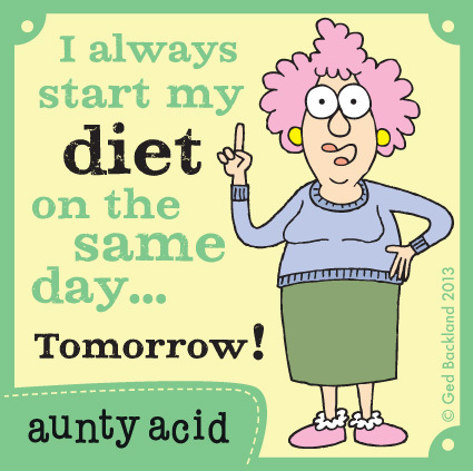 I always start my diet on the same day...tomorrow!