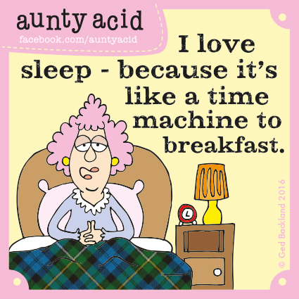 I love sleep- because it's like a time machine to breakfast.
