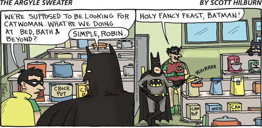 Robin: We're supposed to be looking for catwoman. What're we doing at Bed, Bath & Beyond? Batman: Simple, Robin. Robin: Holy fancy feast, Batman!  Can: WHIRRRR