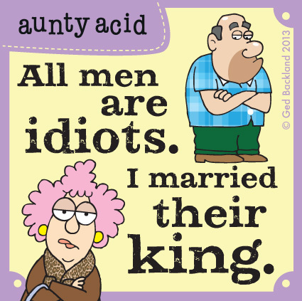 All men are idiots. I married their king.
