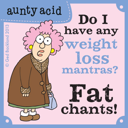 Do I have any weight loss mantras?  Fat chants!