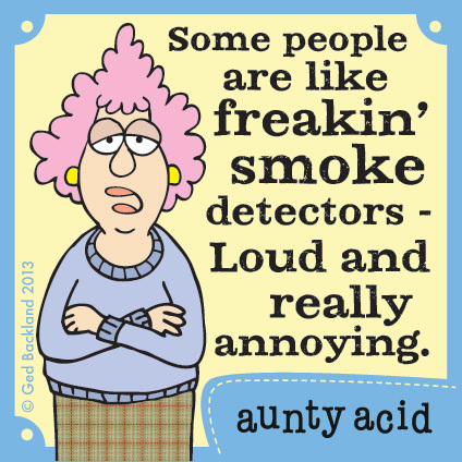 Some people are like freakin' smoke detectors-loud and really annoying.