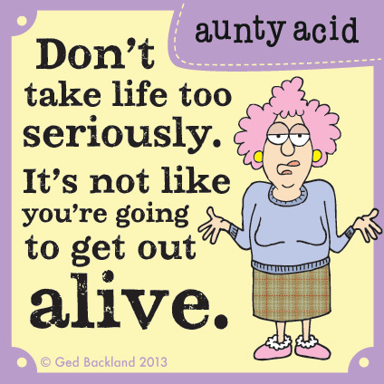 Don't take life too seriously. It's not like you're going to get out alive.