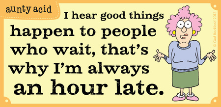 I hear good things happen to people who wait, that's why i'm always an hour late.