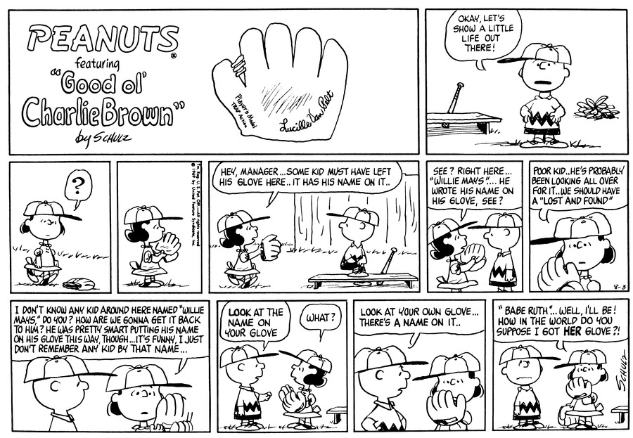 "Charlie Brown stands by the baseball bench and says, ""Okay, let's show a little life out there!""<BR><BR> Lucy walks in the outfield and finds a baseball glove.<BR><BR> Lucy approaches Charlie Brown and says, ""Hey, manager . . . Some kid must have left his glove here . . It has his name on it . .""<BR><BR> Lucy says, ""See? Right here . . 'Willie Mays' . . . He wrote his name on his glove, see? Poor kid . . He's probably been looking all over for it . . We should have a 'Lost and found.'""<BR><BR> Lucy continues, ""I don't know any kid around here named 'Willie Mays,' do you? How are we gonna get it back to him? He was pretty smart putting his mane on his glove this way, though . . It's funny, I just don't remember any kid by that name . . .""<BR><BR> Charlie Brown says, ""Look at the name on your glove."" Lucy says, ""What?""<BR><BR> Charlie Brown says, ""Look at your own glove . . . There's a name on it . .""<BR><BR> Lucy looks at her glove and says, ""'Babe Ruth' . . . Well, I'll be! How in the world do you suppose I got her glove?!""<BR><BR>"