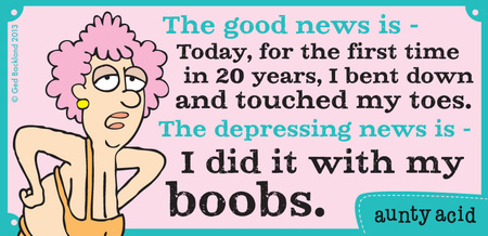 The good news is today, for the first time in 20 years, I bent down and touched my toes. The depressing news is I did it with my boobs.