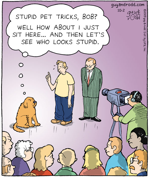 """Dog thinks, """"Stupid pet tricks, Bob? Well how about I just sit here…and then let's see who looks stupid."""""""