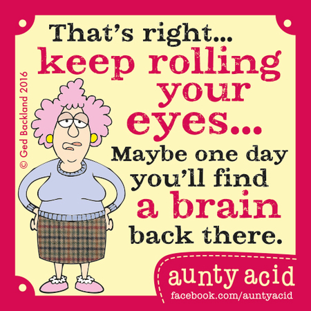 That's right...keep rolling your eyes...maybe one day you'll find a brain back there.