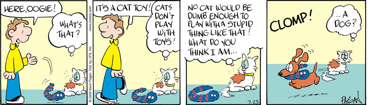 """Norman says, """"Here, Oogie!"""" Oogie thinks, """"What's that?"""" Norman says, """"It's a cat toy!"""" Oogie says, """"Cats don't play with toys!"""" Oogie thinks, """"No cat would be dumb enough to play with a stupid thing like that! What do you think I am?"""" Clomp! Oogie thinks, """"...a dog?"""""""